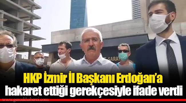 HKP İzmir İl Başkanı Erdoğan'a hakaret ettiği gerekçesiyle ifade verdi