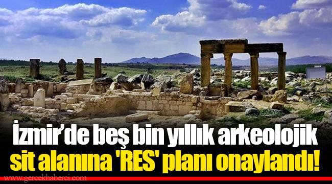 İzmir'de beş bin yıllık arkeolojik sit alanına 'RES' planı onaylandı!