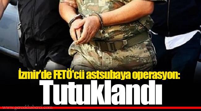 İzmir'de FETÖ'cü astsubaya operasyon: Tutuklandı