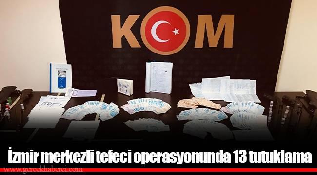 İzmir merkezli tefeci operasyonunda 13 tutuklama