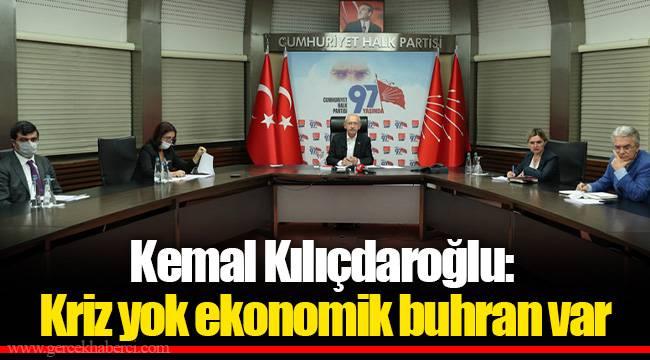Kemal Kılıçdaroğlu: Kriz yok ekonomik buhran var