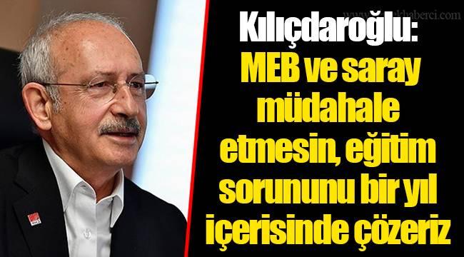 Kılıçdaroğlu: MEB ve saray müdahale etmesin, eğitim sorununu bir yıl içerisinde çözeriz