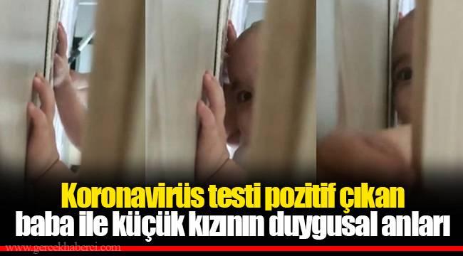 Koronavirüs testi pozitif çıkan baba ile küçük kızının duygusal anları