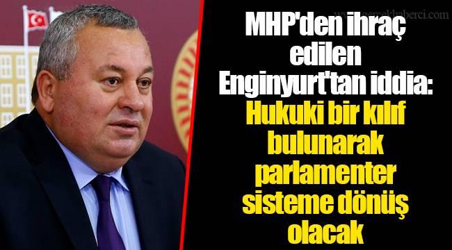 MHP'den ihraç edilen Enginyurt'tan iddia: Hukuki bir kılıf bulunarak parlamenter sisteme dönüş olacak