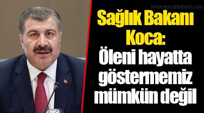 Sağlık Bakanı Koca: Öleni hayatta göstermemiz mümkün değil