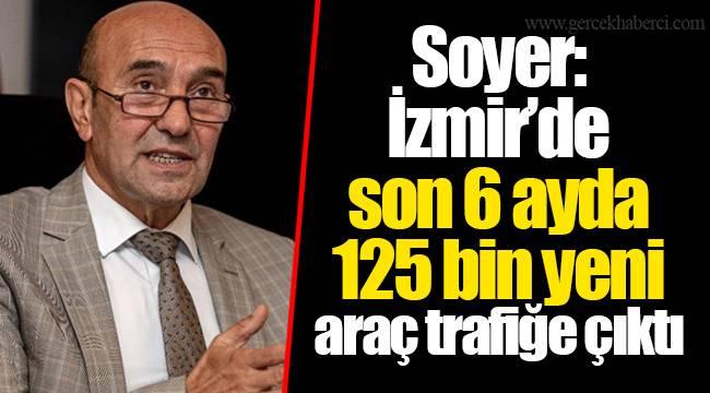 Soyer: İzmir'de son 6 ayda 125 bin yeni araç trafiğe çıktı
