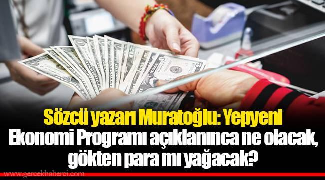 Sözcü yazarı Muratoğlu: Yepyeni Ekonomi Programı açıklanınca ne olacak, gökten para mı yağacak?
