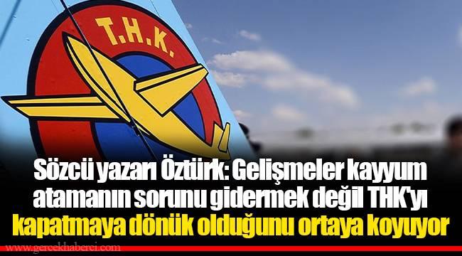 Sözcü yazarı Öztürk: Gelişmeler kayyum atamanın sorunu gidermek değil THK'yı kapatmaya dönük olduğunu ortaya koyuyor