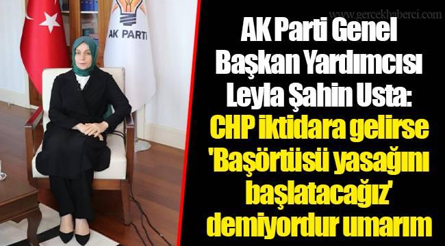 AK Parti Genel Başkan Yardımcısı Leyla Şahin Usta: CHP iktidara gelirse 'Başörtüsü yasağını başlatacağız' demiyordur umarım