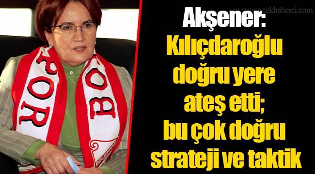 Akşener: Kılıçdaroğlu doğru yere ateş etti; bu çok doğru strateji ve taktik