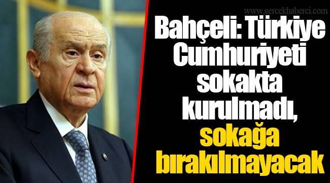 Bahçeli: Türkiye Cumhuriyeti sokakta kurulmadı, sokağa bırakılmayacak