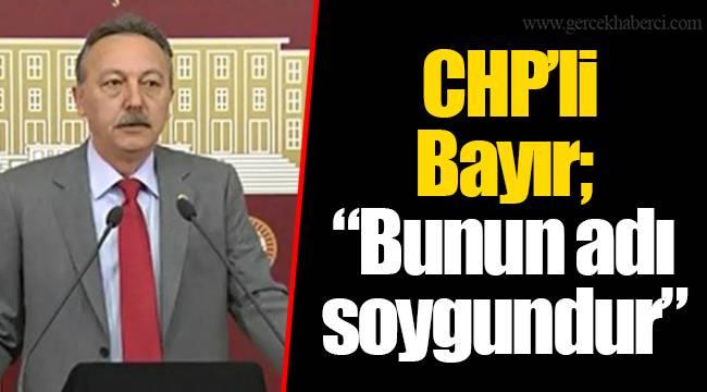 "CHP'li Bayır; ""Bunun adı soygundur"""