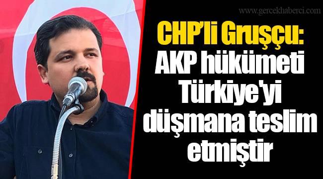 CHP'li Gruşçu: AKP hükümeti Türkiye'yi düşmana teslim etmiştir