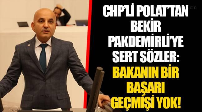 CHP'Lİ POLAT'TAN BEKİR PAKDEMİRLİ'YE SERT SÖZLER: BAKANIN BİR BAŞARI GEÇMİŞİ YOK!