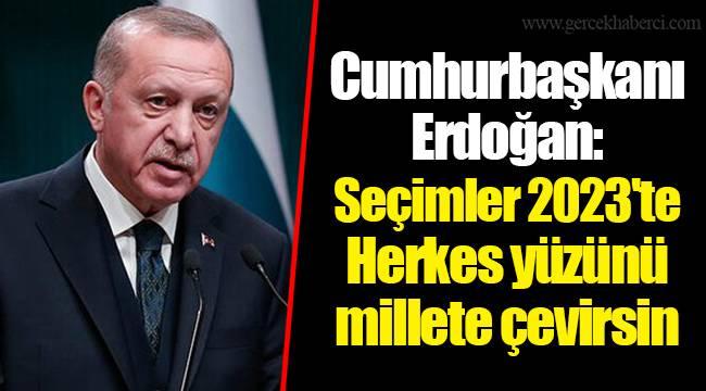 Cumhurbaşkanı Erdoğan: Seçimler 2023'te. Herkes yüzünü millete çevirsin