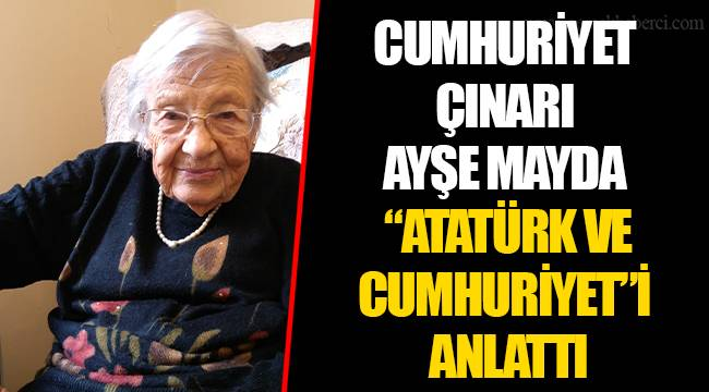 "CUMHURİYET ÇINARI AYŞE MAYDA ""ATATÜRK VE CUMHURİYET""İ ANLATTI"