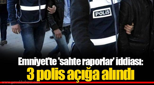 Emniyet'te 'sahte raporlar' iddiası: 3 polis açığa alındı