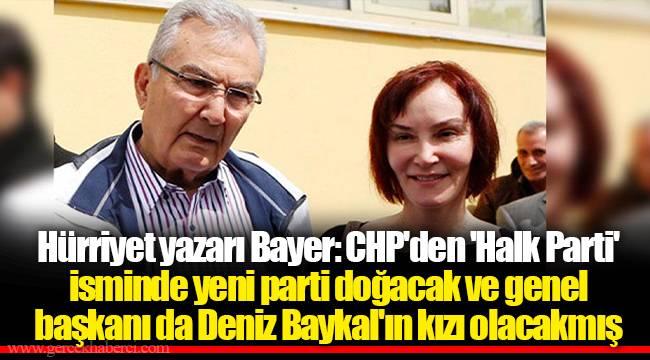 Hürriyet yazarı Bayer: CHP'den 'Halk Parti' isminde yeni parti doğacak ve genel başkanı da Deniz Baykal'ın kızı olacakmış