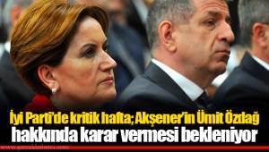İyi Parti'de kritik hafta; Akşener'in Ümit Özdağ hakkında karar vermesi bekleniyor