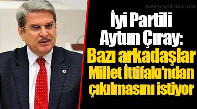 İyi Partili Aytun Çıray: Bazı arkadaşlar Millet İttifakı'ndan çıkılmasını istiyor