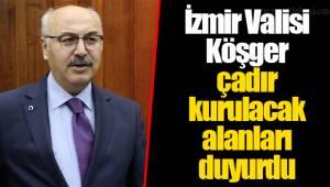 İzmir Valisi Köşger çadır kurulacak alanları duyurdu