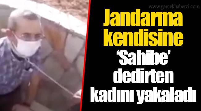 Jandarma kendisine 'Sahibe' dedirten kadını yakaladı