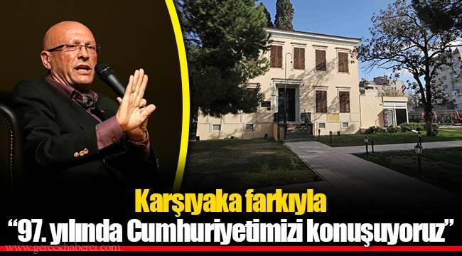 """Karşıyaka farkıyla """"97. yılında Cumhuriyetimizi konuşuyoruz"""""""