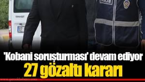 'Kobani soruşturması' devam ediyor... 27 gözaltı kararı