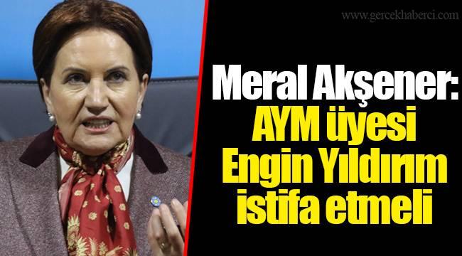 Meral Akşener: AYM üyesi Engin Yıldırım istifa etmeli