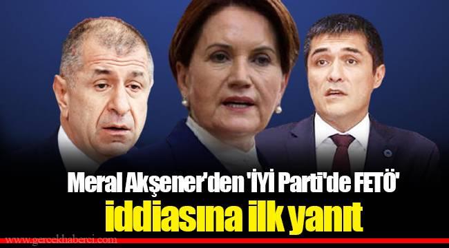 Meral Akşener'den 'İYİ Parti'de FETÖ' iddiasına ilk yanıt