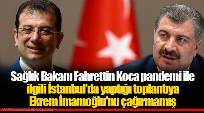 Sağlık Bakanı Fahrettin Koca pandemi ile ilgili İstanbul'da yaptığı toplantıya Ekrem İmamoğlu'nu çağırmamış