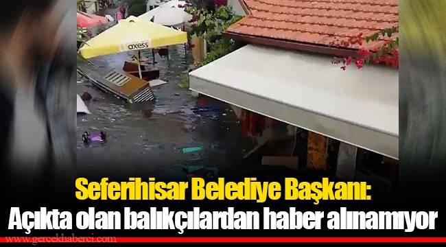 Seferihisar Belediye Başkanı: Açıkta olan balıkçılardan haber alınamıyor