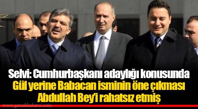 Selvi: Cumhurbaşkanı adaylığı konusunda Gül yerine Babacan isminin öne çıkması Abdullah Bey'i rahatsız etmiş