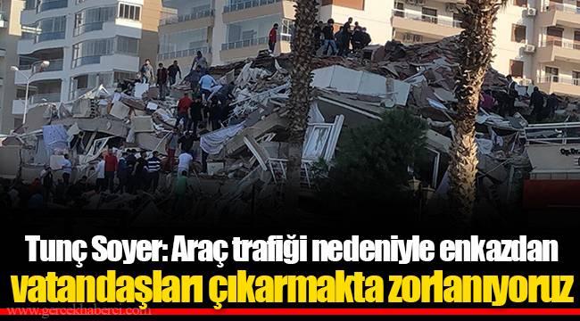 Tunç Soyer: Araç trafiği nedeniyle enkazdan vatandaşları çıkarmakta zorlanıyoruz
