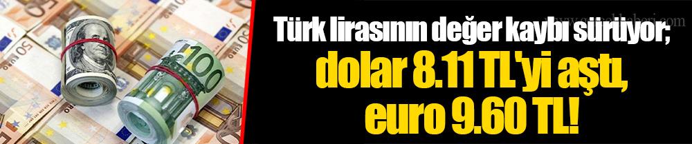 Türk lirasının değer kaybı sürüyor; dolar 8.11 TL'yi aştı, euro 9.60 TL!