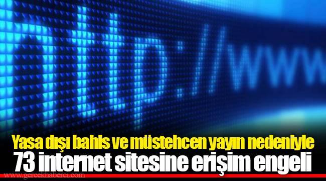 Yasa dışı bahis ve müstehcen yayın nedeniyle 73 internet sitesine erişim engeli