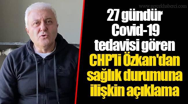 27 gündür Covid-19 tedavisi gören CHP'li Özkan'dan sağlık durumuna ilişkin açıklama
