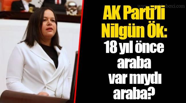 AK Parti'li Nilgün Ök: 18 yıl önce araba var mıydı araba?