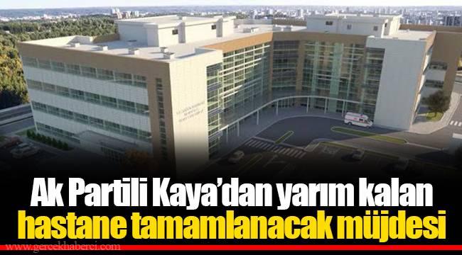 Ak Partili Kaya'dan yarım kalan hastane tamamlanacak müjdesi