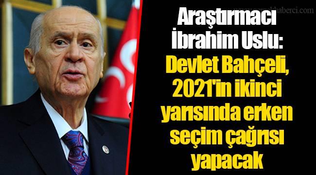 Araştırmacı İbrahim Uslu: Devlet Bahçeli, 2021'in ikinci yarısında erken seçim çağrısı yapacak