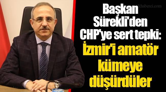 Başkan Sürekli'den CHP'ye sert tepki: İzmir'i amatör kümeye düşürdüler