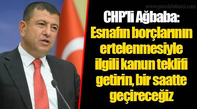 CHP'li Ağbaba: Esnafın borçlarının ertelenmesiyle ilgili kanun teklifi getirin, bir saatte geçireceğiz