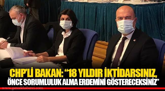 """CHP'Lİ BAKAN: """"18 YILDIR İKTİDARSINIZ, ÖNCE SORUMLULUK ALMA ERDEMİNİ GÖSTERECEKSİNİZ"""""""