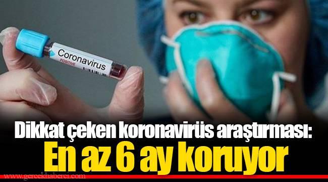 Dikkat çeken koronavirüs araştırması : En az 6 ay koruyor