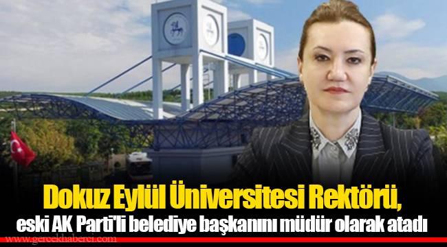 Dokuz Eylül Üniversitesi Rektörü, eski AKP'li belediye başkanını müdür olarak atadı
