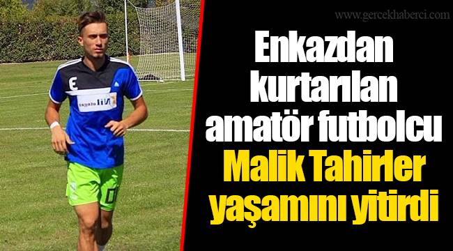 Enkazdan kurtarılan amatör futbolcu Malik Tahirler yaşamını yitirdi