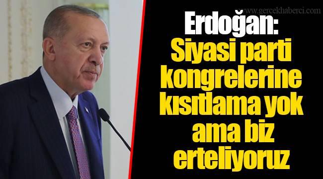 Erdoğan: Siyasi parti kongrelerine kısıtlama yok ama biz erteliyoruz