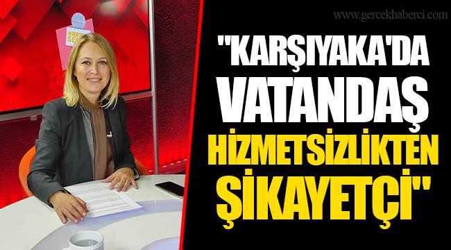 """""""KARŞIYAKA'DA VATANDAŞ HİZMETSİZLİKTEN ŞİKAYETÇİ"""""""