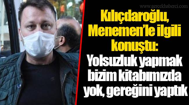 Kılıçdaroğlu, Menemen'le ilgili konuştu: Yolsuzluk yapmak bizim kitabımızda yok, gereğini yaptık