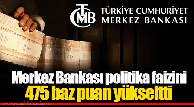 Merkez Bankası politika faizini 475 baz puan yükseltti
